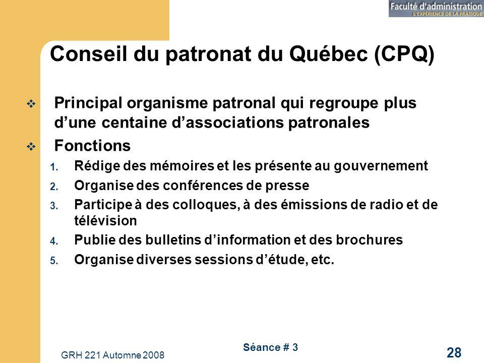 GRH 221 Automne 2008 28 Séance # 3 Conseil du patronat du Québec (CPQ) Principal organisme patronal qui regroupe plus dune centaine dassociations patronales Fonctions 1.