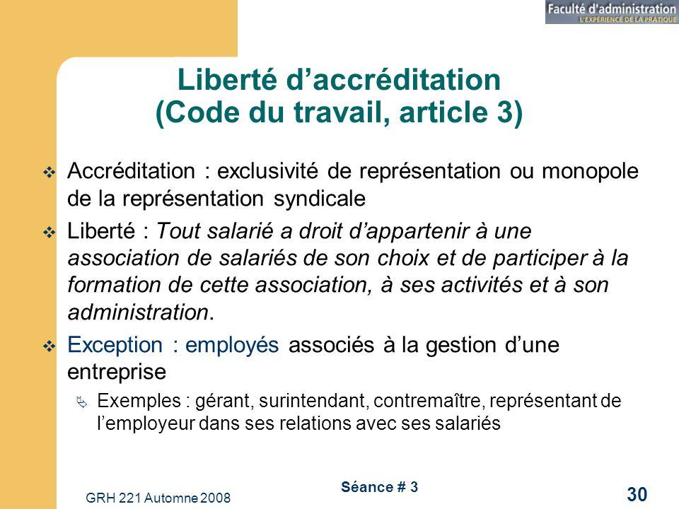 GRH 221 Automne 2008 30 Séance # 3 Liberté daccréditation (Code du travail, article 3) Accréditation : exclusivité de représentation ou monopole de la