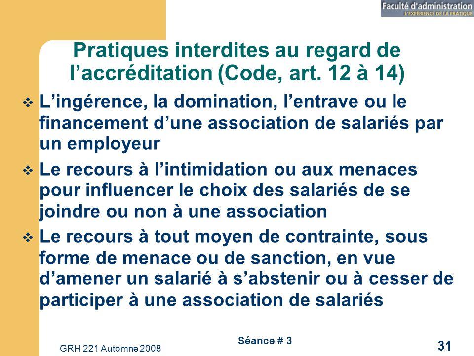 GRH 221 Automne 2008 31 Séance # 3 Pratiques interdites au regard de laccréditation (Code, art. 12 à 14) Lingérence, la domination, lentrave ou le fin
