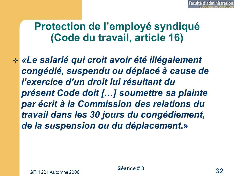 GRH 221 Automne 2008 32 Séance # 3 Protection de lemployé syndiqué (Code du travail, article 16) «Le salarié qui croit avoir été illégalement congédié