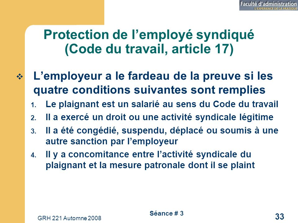 GRH 221 Automne 2008 33 Séance # 3 Protection de lemployé syndiqué (Code du travail, article 17) Lemployeur a le fardeau de la preuve si les quatre conditions suivantes sont remplies 1.