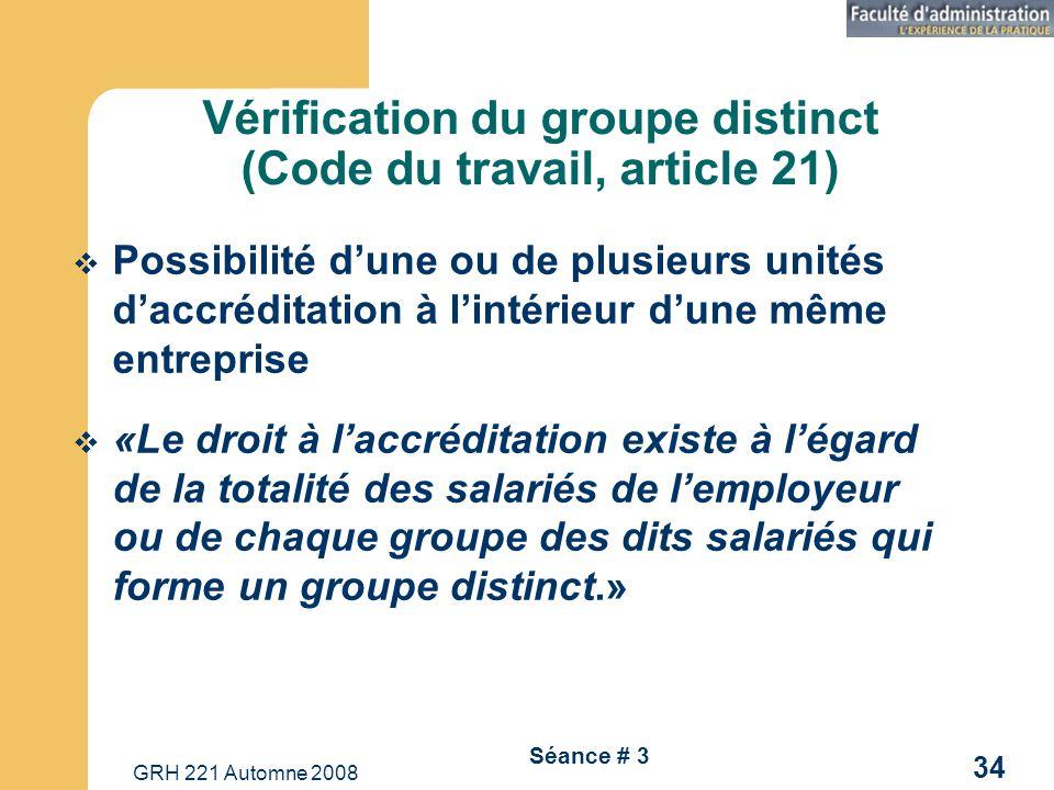 GRH 221 Automne 2008 34 Séance # 3 Vérification du groupe distinct (Code du travail, article 21) Possibilité dune ou de plusieurs unités daccréditatio