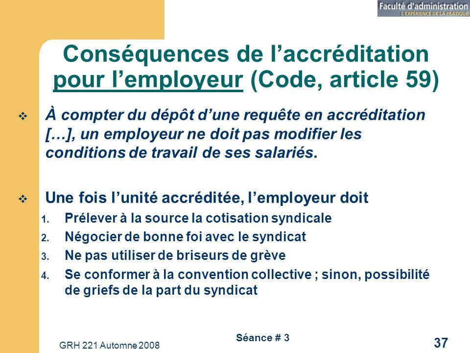 GRH 221 Automne 2008 37 Séance # 3 Conséquences de laccréditation pour lemployeur (Code, article 59) À compter du dépôt dune requête en accréditation […], un employeur ne doit pas modifier les conditions de travail de ses salariés.