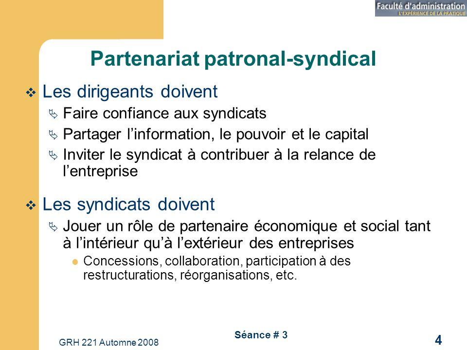 GRH 221 Automne 2008 4 Séance # 3 Partenariat patronal-syndical Les dirigeants doivent Faire confiance aux syndicats Partager linformation, le pouvoir