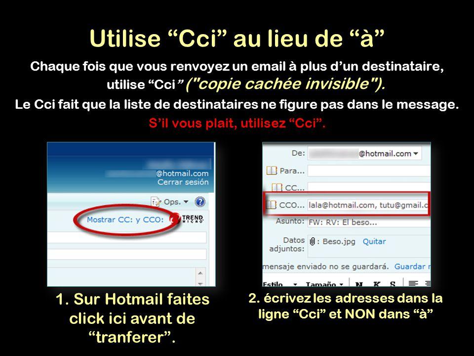 Utilise Cci au lieu de à Chaque fois que vous renvoyez un email à plus dun destinataire, utilise Cci ( copie cachée invisible ).