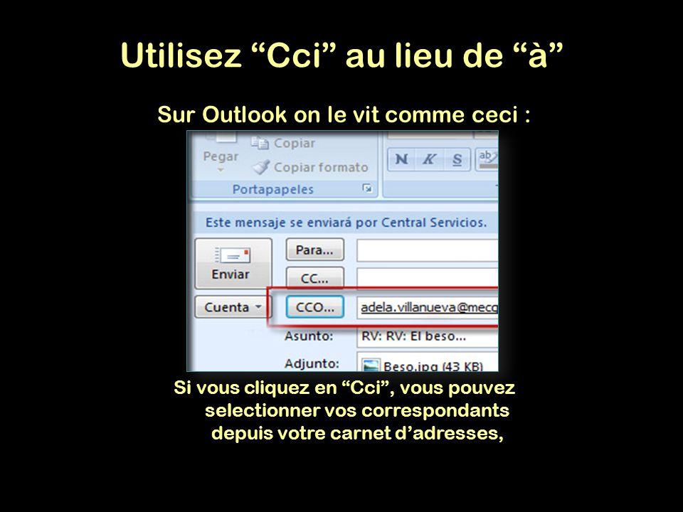 Sur Outlook on le vit comme ceci : Si vous cliquez en Cci, vous pouvez selectionner vos correspondants depuis votre carnet dadresses, Utilisez Cci au lieu de à