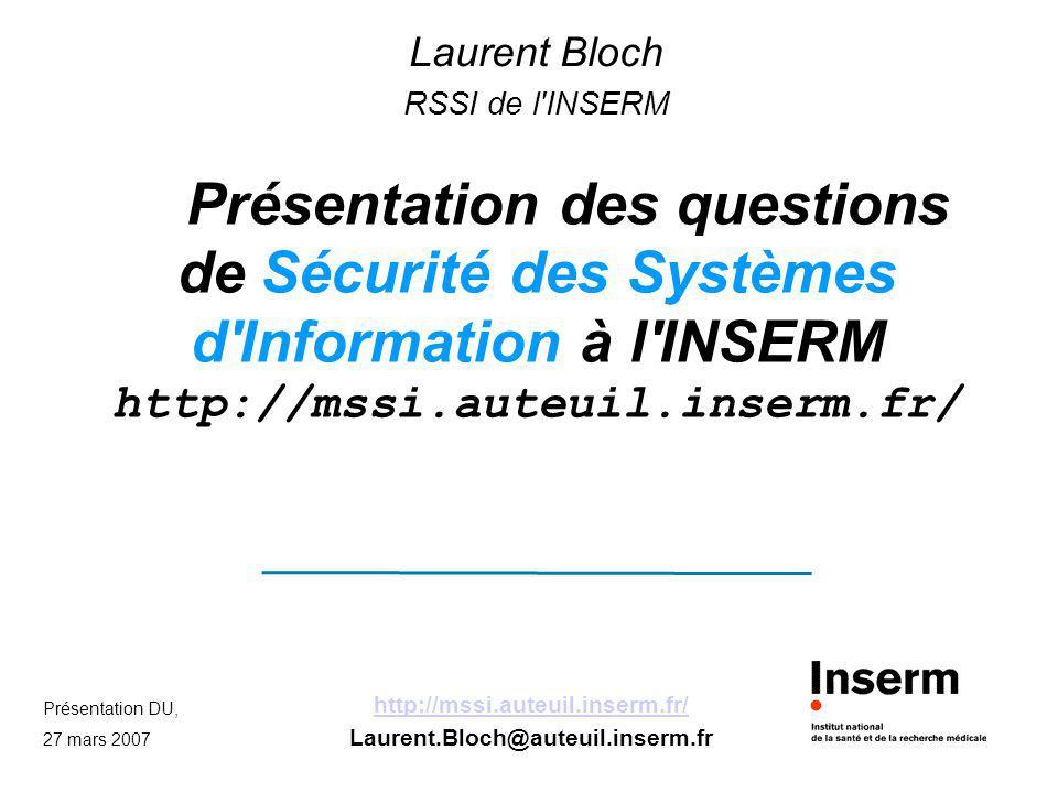 Présentation DU, 27 mars 2007 http://mssi.auteuil.inserm.fr/ Laurent.Bloch@auteuil.inserm.fr Présentation des questions de Sécurité des Systèmes d'Inf