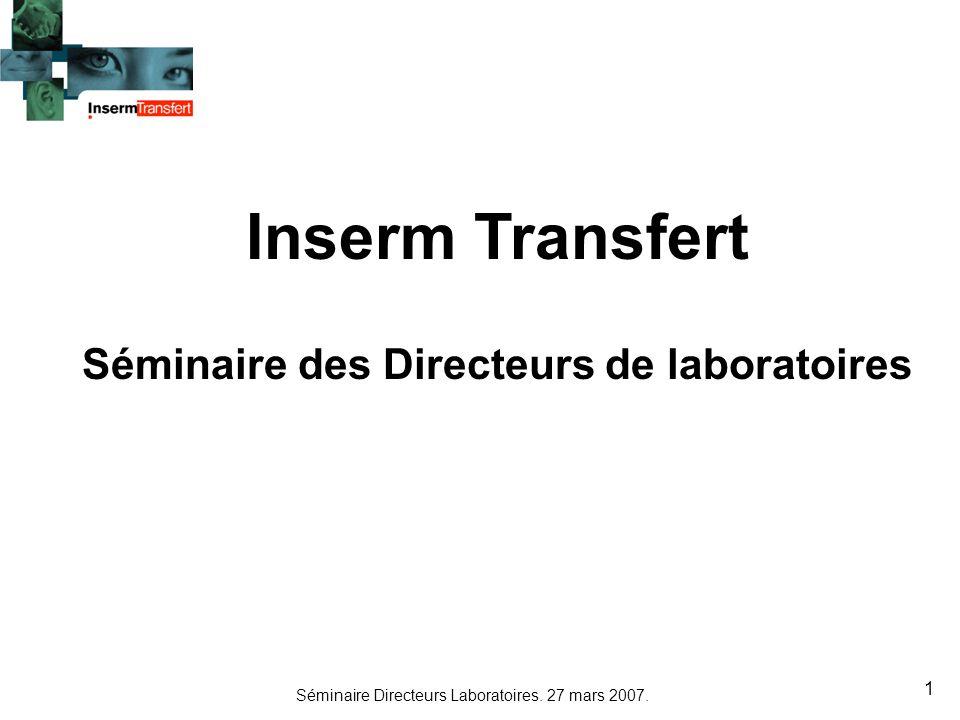 Séminaire Directeurs Laboratoires. 27 mars 2007. 1 Inserm Transfert Séminaire des Directeurs de laboratoires