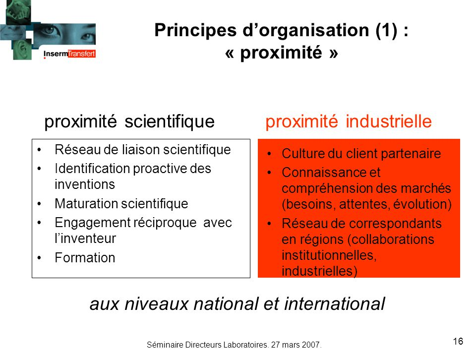 Séminaire Directeurs Laboratoires. 27 mars 2007. 16 Principes dorganisation (1) : « proximité » Réseau de liaison scientifique Identification proactiv