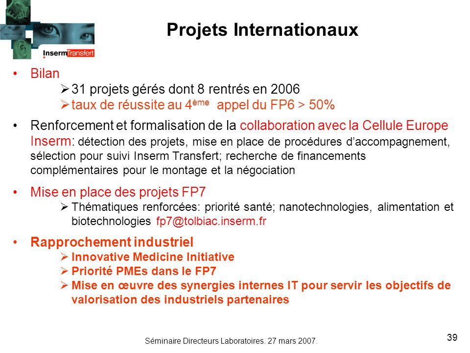 Séminaire Directeurs Laboratoires. 27 mars 2007. 39 Projets Internationaux Bilan 31 projets gérés dont 8 rentrés en 2006 taux de réussite au 4 ème app