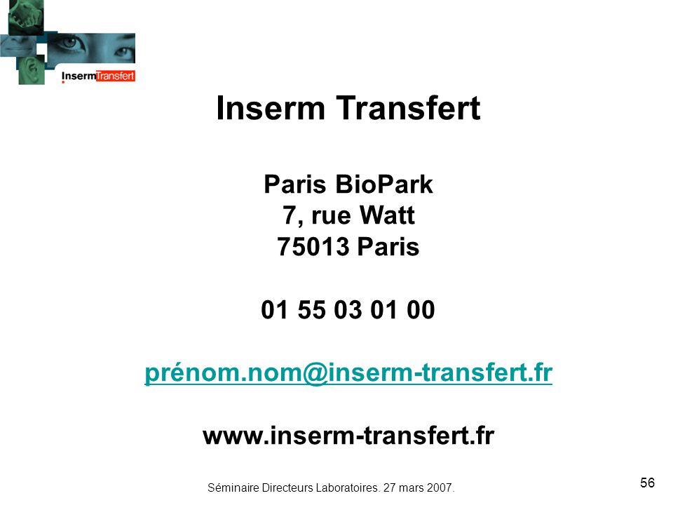 Séminaire Directeurs Laboratoires. 27 mars 2007. 56 Inserm Transfert Paris BioPark 7, rue Watt 75013 Paris 01 55 03 01 00 prénom.nom@inserm-transfert.