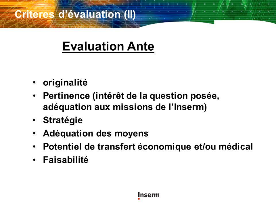 Criteres dévaluation (II) originalité Pertinence (intérêt de la question posée, adéquation aux missions de lInserm) Stratégie Adéquation des moyens Potentiel de transfert économique et/ou médical Faisabilité Evaluation Ante