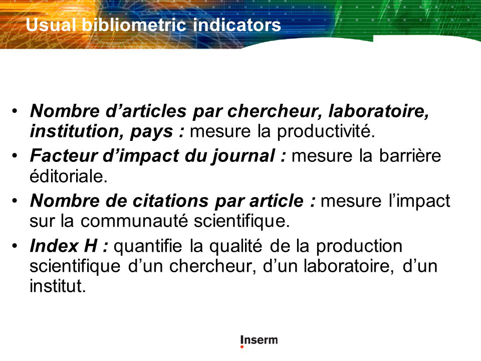 Usual bibliometric indicators Nombre darticles par chercheur, laboratoire, institution, pays : mesure la productivité. Facteur dimpact du journal : me