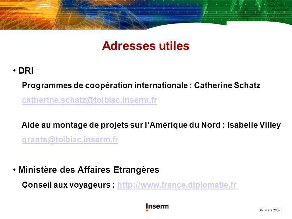 DRI mars 2007 Adresses utiles DRI Programmes de coopération internationale : Catherine Schatz catherine.schatz@tolbiac.inserm.fr Aide au montage de pr