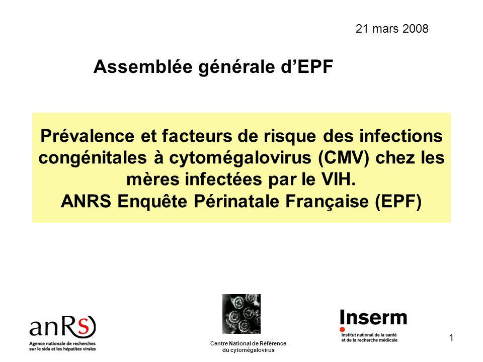 AG ANRS-EPF 2008 2 INTRODUCTION La prévalence de linfection congénitale à CMV : -0.2 à 0.5% dans les populations où la séroprévalence du CMV est faible (50%) -1 à 2% dans les populations où la séroprévalence est élevée (80%) Linfection congénitale à CMV complique une primo- infection maternelle ou une infection maternelle secondaire.