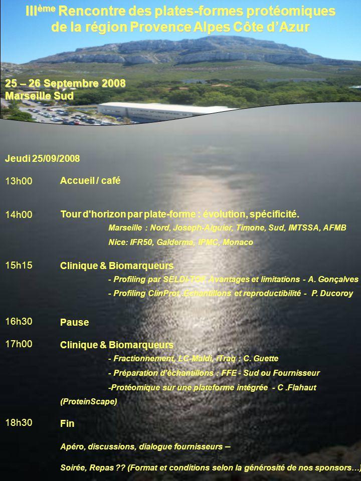 III ème Rencontre des plates-formes protéomiques de la région Provence Alpes Côte dAzur 25 – 26 Septembre 2008 Marseille Sud Jeudi 25/09/2008 13h00 14h00 15h15 16h30 17h00 18h30 Accueil / café Tour d horizon par plate-forme : évolution, spécificité.
