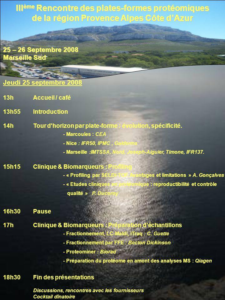 III ème Rencontre des plates-formes protéomiques de la région Provence Alpes Côte dAzur 25 – 26 Septembre 2008 Marseille Sud Jeudi 25 septembre 2008 13hAccueil / café 13h55Introduction 14hTour d horizon par plate-forme : évolution, spécificité.