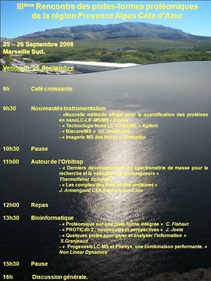 25 – 26 Septembre 2008 Marseille Sud III ème Rencontre des plates-formes protéomiques de la région Provence Alpes Côte dAzur Vendredi 26 Septembre 9hCafé croissants 9h30Nouveautés Instrumentation - «Nouvelle méthode off-gel pour la quantification des protéines en nanoLC-LIF-MS/MS» Dionex - « Technologie Nano LC-Chips/MS » Agilent - « Biacore/MS » GE Healthcare - « Imagerie MS des tissus » Shimadzu 10h30Pause 11h00Autour de lOrbitrap - « Derniers développements en spectrométrie de masse pour la recherche et la validation de biomarqueurs » Thermofisher Scientific - « Les comptes des mille et une protéines » J.