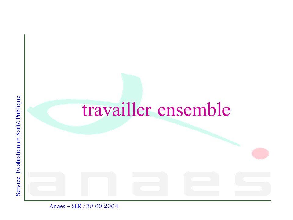 Service Evaluation en Santé Publique Anaes – SLR /30 09 2004 travailler ensemble