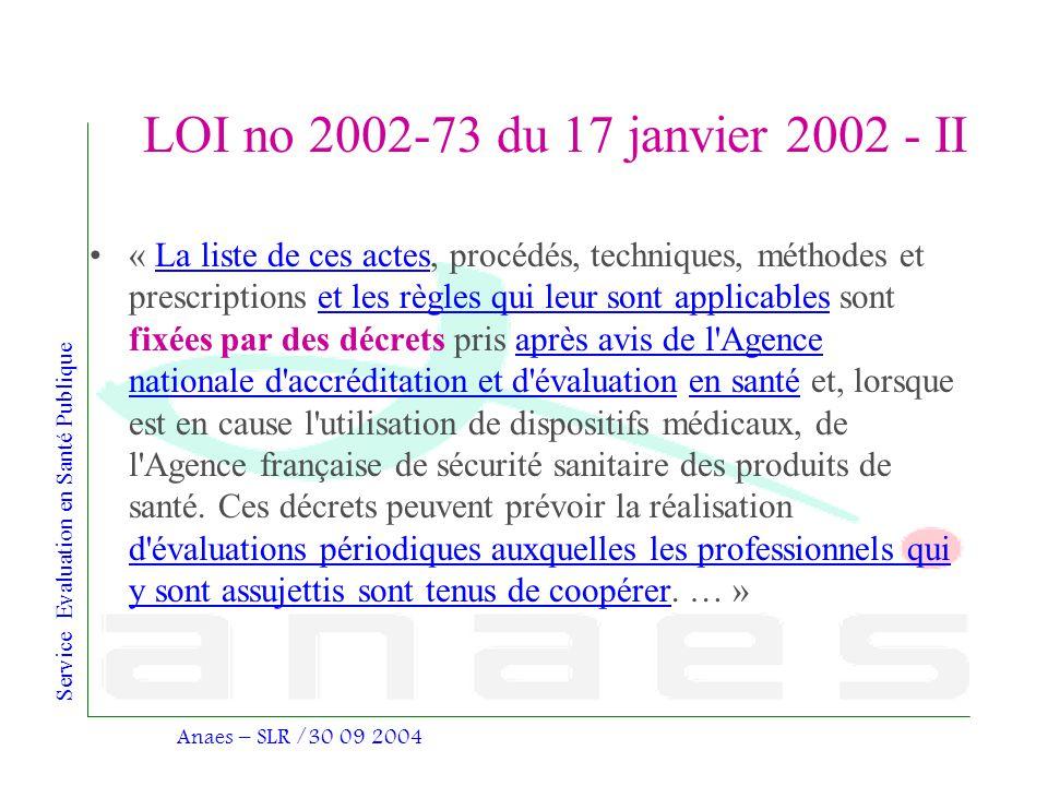 Service Evaluation en Santé Publique Anaes – SLR /30 09 2004 LOI no 2002-73 du 17 janvier 2002 - II « La liste de ces actes, procédés, techniques, mét