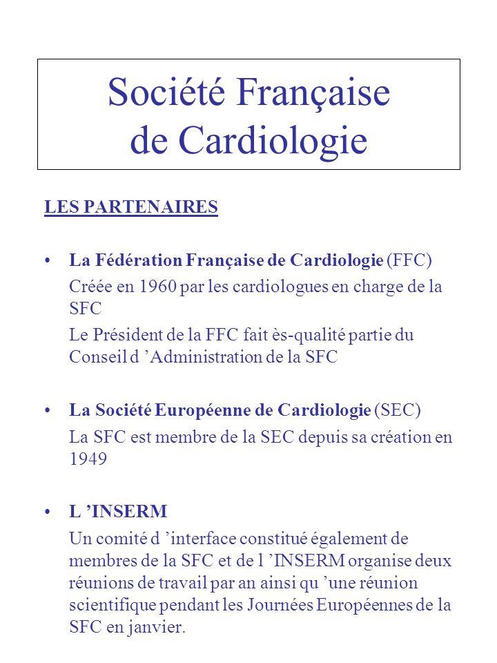 Société Française de Cardiologie LES PARTENAIRES La Fédération Française de Cardiologie (FFC) Créée en 1960 par les cardiologues en charge de la SFC Le Président de la FFC fait ès-qualité partie du Conseil d Administration de la SFC La Société Européenne de Cardiologie (SEC) La SFC est membre de la SEC depuis sa création en 1949 L INSERM Un comité d interface constitué également de membres de la SFC et de l INSERM organise deux réunions de travail par an ainsi qu une réunion scientifique pendant les Journées Européennes de la SFC en janvier.