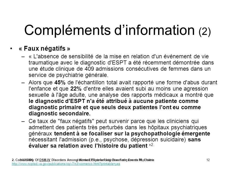 3/03/2006Journée EPP de la Fédération Française de Psychiatrie12 Compléments dinformation (2) « Faux négatifs » –« L absence de sensibilité de la mise en relation d un événement de vie traumatique avec le diagnostic d ESPT a été récemment démontrée dans une étude clinique de 409 admissions consécutives de femmes dans un service de psychiatrie générale.