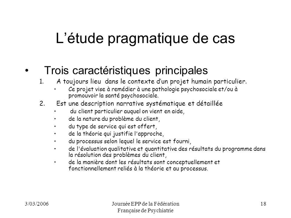 3/03/2006Journée EPP de la Fédération Française de Psychiatrie 18 Létude pragmatique de cas Trois caractéristiques principales 1.A toujours lieu dans le contexte dun projet humain particulier.