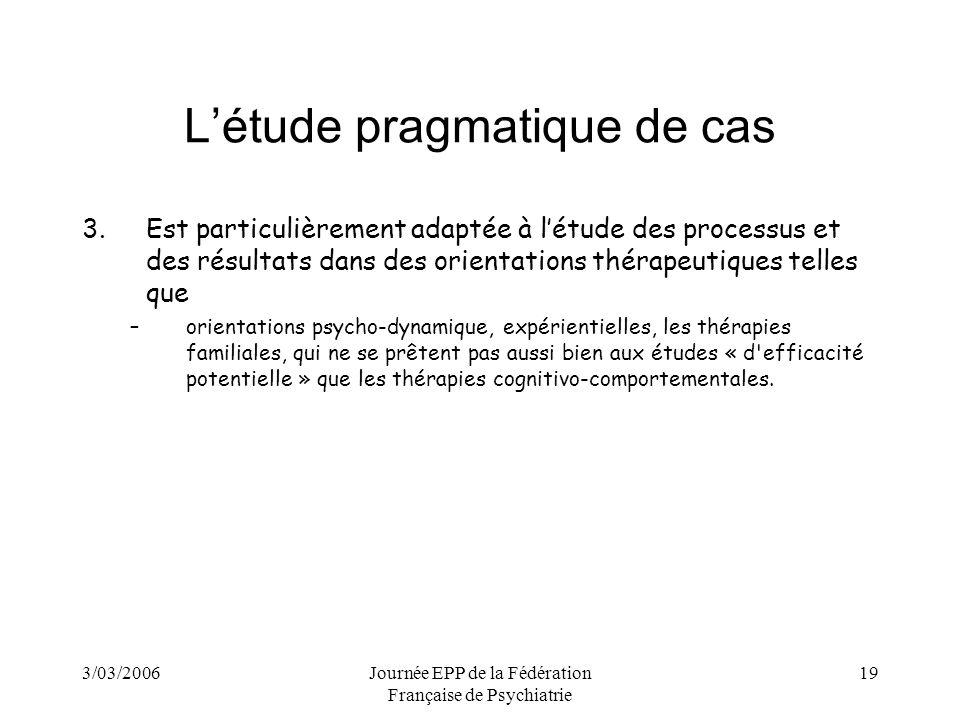 3/03/2006Journée EPP de la Fédération Française de Psychiatrie 19 Létude pragmatique de cas 3.Est particulièrement adaptée à létude des processus et des résultats dans des orientations thérapeutiques telles que –orientations psycho-dynamique, expérientielles, les thérapies familiales, qui ne se prêtent pas aussi bien aux études « d efficacité potentielle » que les thérapies cognitivo-comportementales.