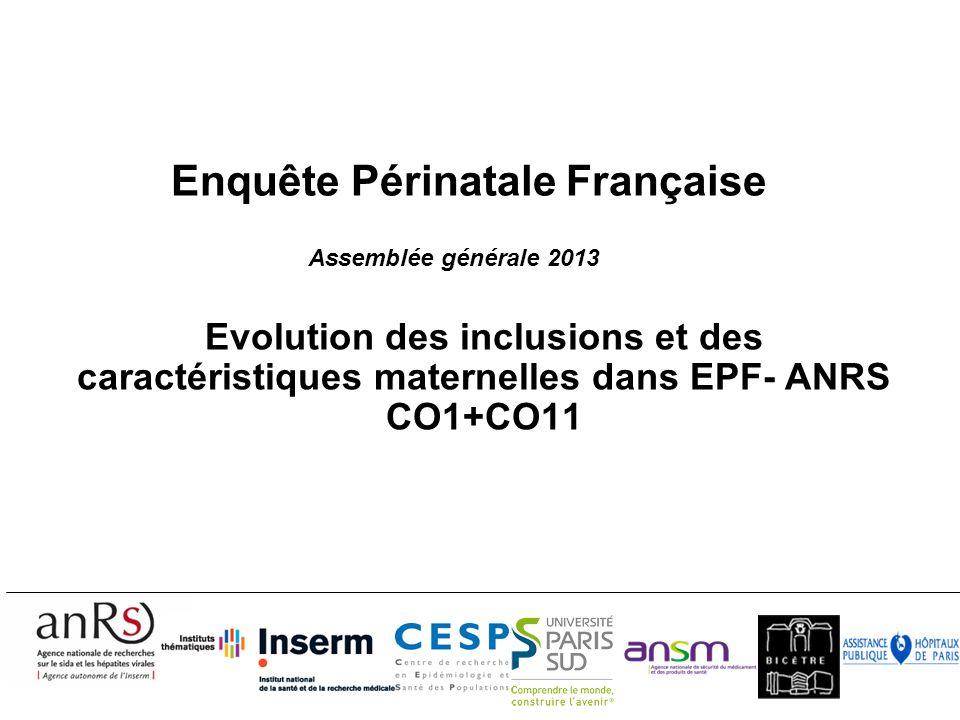 Enquête Périnatale Française Evolution des inclusions et des caractéristiques maternelles dans EPF- ANRS CO1+CO11 Assemblée générale 2013