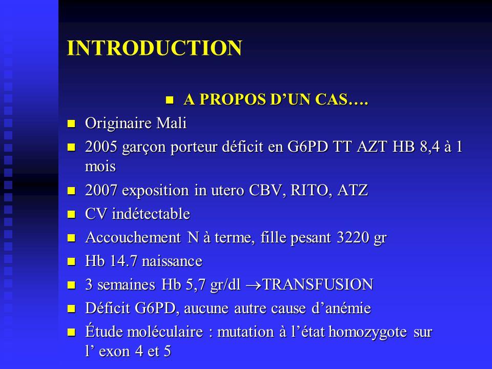 INTRODUCTION A PROPOS DUN CAS…. A PROPOS DUN CAS…. Originaire Mali Originaire Mali 2005 garçon porteur déficit en G6PD TT AZT HB 8,4 à 1 mois 2005 gar