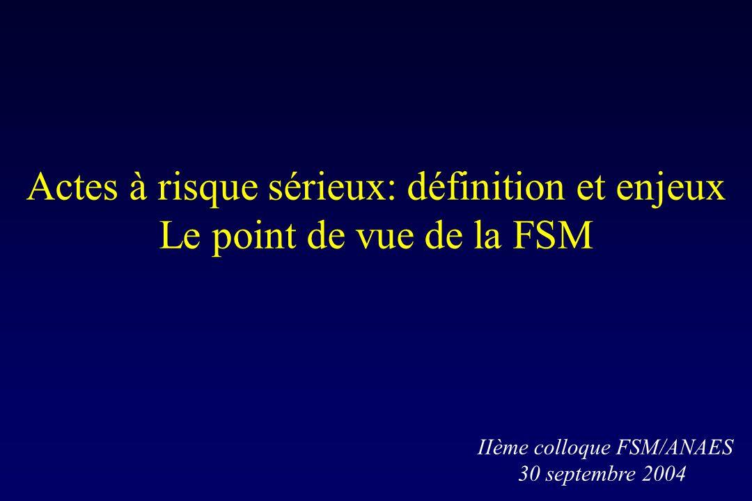 Actes à risque sérieux: définition et enjeux Le point de vue de la FSM IIème colloque FSM/ANAES 30 septembre 2004