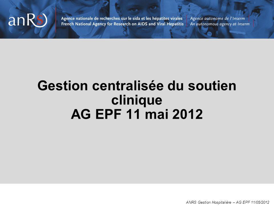 Gestion centralisée du soutien clinique AG EPF 11 mai 2012 ANRS Gestion Hospitalière – AG EPF 11/05/2012
