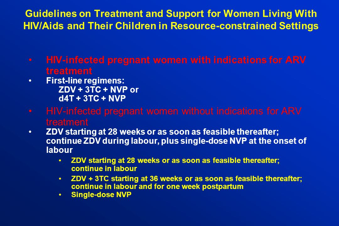 Guidelines on Treatment and Support for Women Living With HIV/Aids and Their Children in Resource-constrained Settings HIV-infected pregnant women with indications for ARV treatment First-line regimens: ZDV + 3TC + NVP or d4T + 3TC + NVP HIV-infected pregnant women without indications for ARV treatment ZDV starting at 28 weeks or as soon as feasible thereafter; continue ZDV during labour, plus single-dose NVP at the onset of labour ZDV starting at 28 weeks or as soon as feasible thereafter; continue in labour ZDV + 3TC starting at 36 weeks or as soon as feasible thereafter; continue in labour and for one week postpartum Single-dose NVP