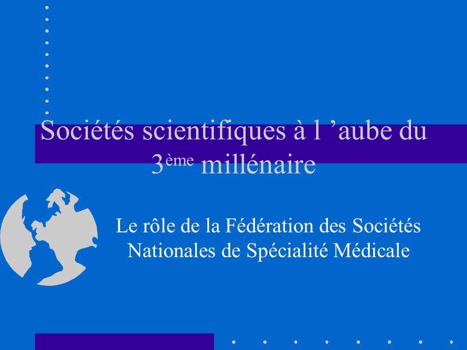 Sociétés scientifiques à l aube du 3 ème millénaire Le rôle de la Fédération des Sociétés Nationales de Spécialité Médicale