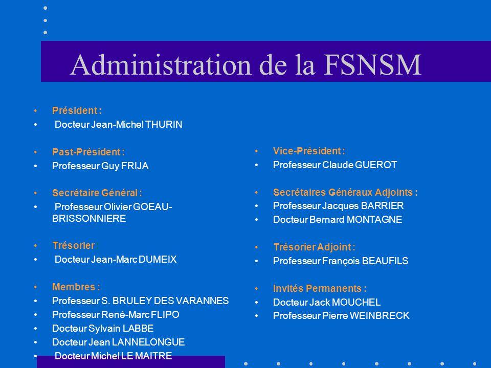 Administration de la FSNSM Président : Docteur Jean-Michel THURIN Past-Président : Professeur Guy FRIJA Secrétaire Général : Professeur Olivier GOEAU- BRISSONNIERE Trésorier : Docteur Jean-Marc DUMEIX Membres : Professeur S.