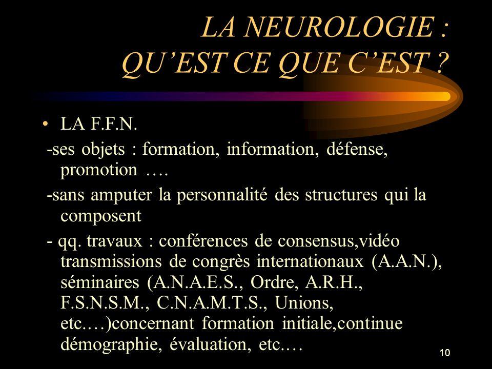 10 LA NEUROLOGIE : QUEST CE QUE CEST ? LA F.F.N. -ses objets : formation, information, défense, promotion …. -sans amputer la personnalité des structu