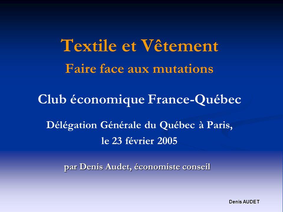 Denis AUDET Textile et Vêtement Faire face aux mutations Club économique France-Québec Délégation Générale du Québec à Paris, le 23 février 2005 par Denis Audet, économiste conseil