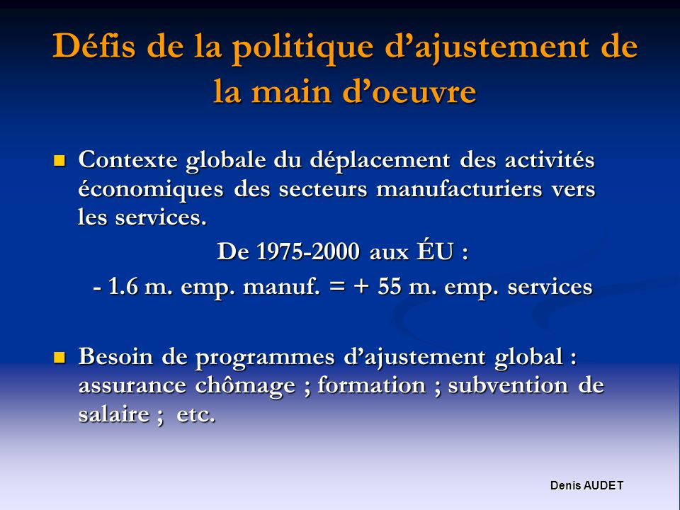 Denis AUDET Défis de la politique dajustement de la main doeuvre Contexte globale du déplacement des activités économiques des secteurs manufacturiers vers les services.
