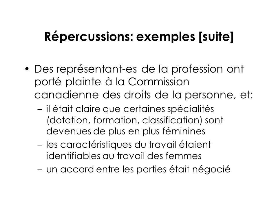 Répercussions: exemples [suite] Des représentant-es de la profession ont porté plainte à la Commission canadienne des droits de la personne, et: –il était claire que certaines spécialités (dotation, formation, classification) sont devenues de plus en plus féminines –les caractéristiques du travail étaient identifiables au travail des femmes –un accord entre les parties était négocié