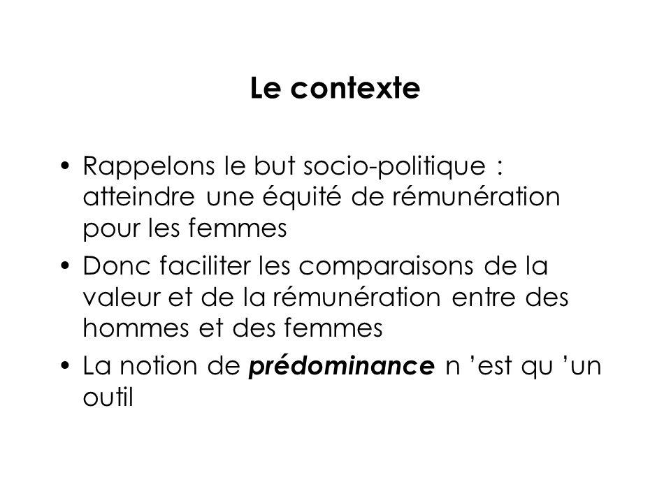 Le contexte Rappelons le but socio-politique : atteindre une équité de rémunération pour les femmes Donc faciliter les comparaisons de la valeur et de la rémunération entre des hommes et des femmes La notion de prédominance n est qu un outil