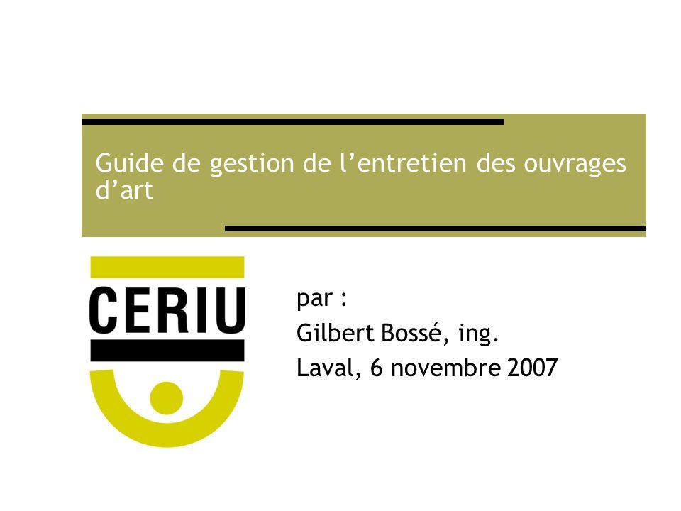 Guide de gestion de lentretien des ouvrages dart par : Gilbert Bossé, ing. Laval, 6 novembre 2007
