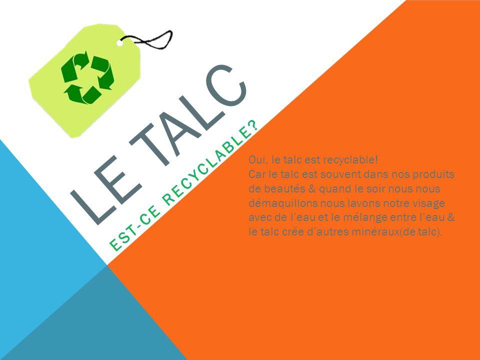 LE TALC Oui, le talc est recyclable! Car le talc est souvent dans nos produits de beautés & quand le soir nous nous démaquillons nous lavons notre vis
