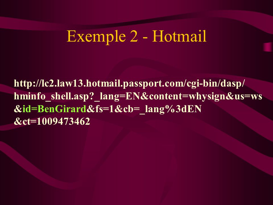 Exemple 2 - Hotmail http://lc2.law13.hotmail.passport.com/cgi-bin/dasp/ hminfo_shell.asp?_lang=EN&content=whysign&us=ws &id=BenGirard&fs=1&cb=_lang%3dEN &ct=1009473462