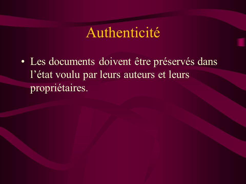 Authenticité Les documents doivent être préservés dans létat voulu par leurs auteurs et leurs propriétaires.