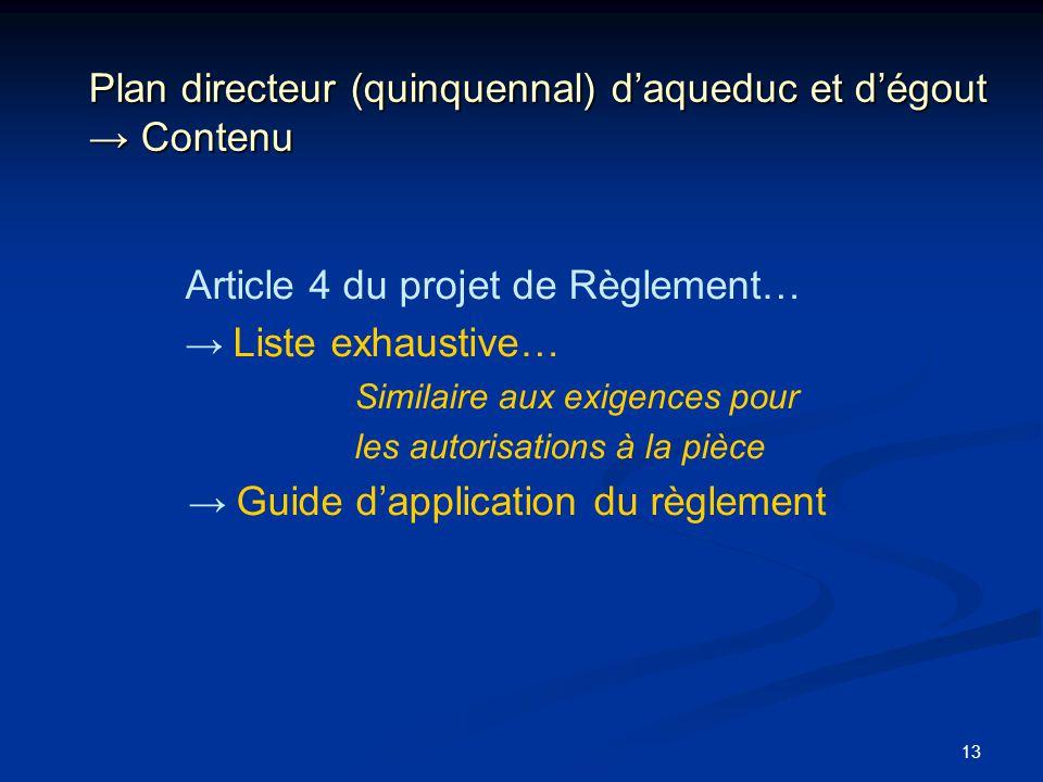 13 Plan directeur (quinquennal) daqueduc et dégout Contenu Article 4 du projet de Règlement… Liste exhaustive… Similaire aux exigences pour les autori
