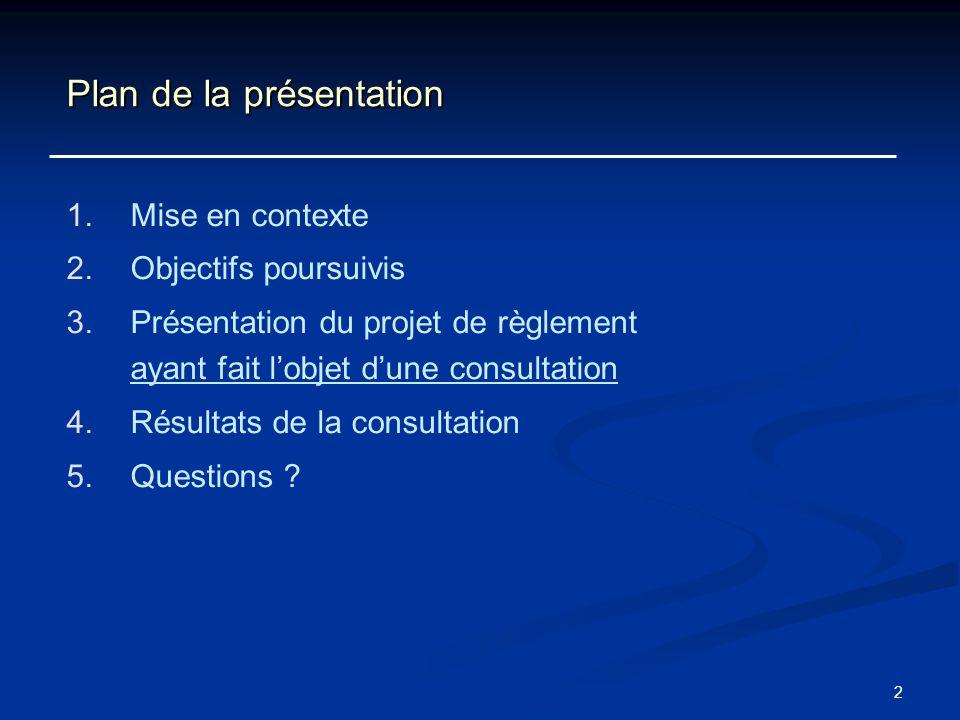 2 Plan de la présentation 1. 1.Mise en contexte 2. 2.Objectifs poursuivis 3. 3.Présentation du projet de règlement ayant fait lobjet dune consultation