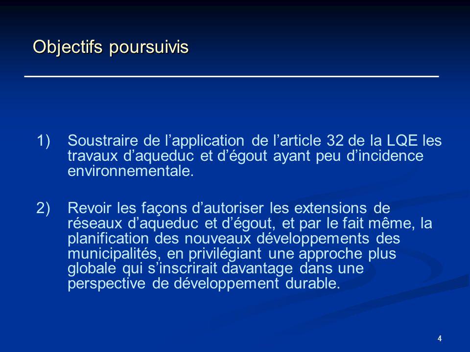 4 Objectifs poursuivis 1) 1)Soustraire de lapplication de larticle 32 de la LQE les travaux daqueduc et dégout ayant peu dincidence environnementale.