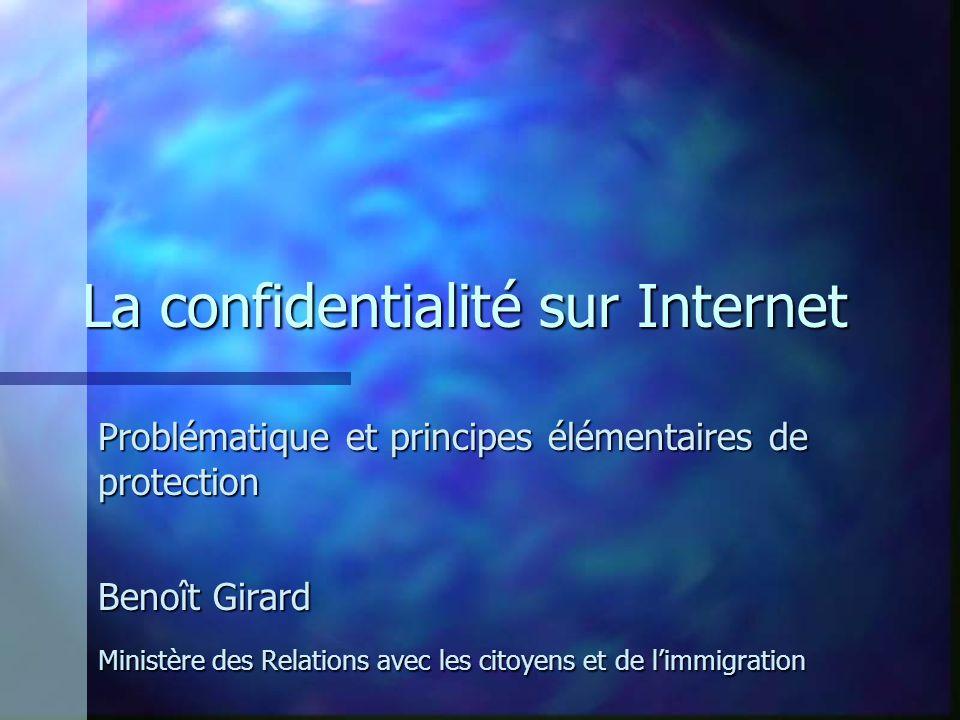 La confidentialité sur Internet Problématique et principes élémentaires de protection Benoît Girard Ministère des Relations avec les citoyens et de limmigration