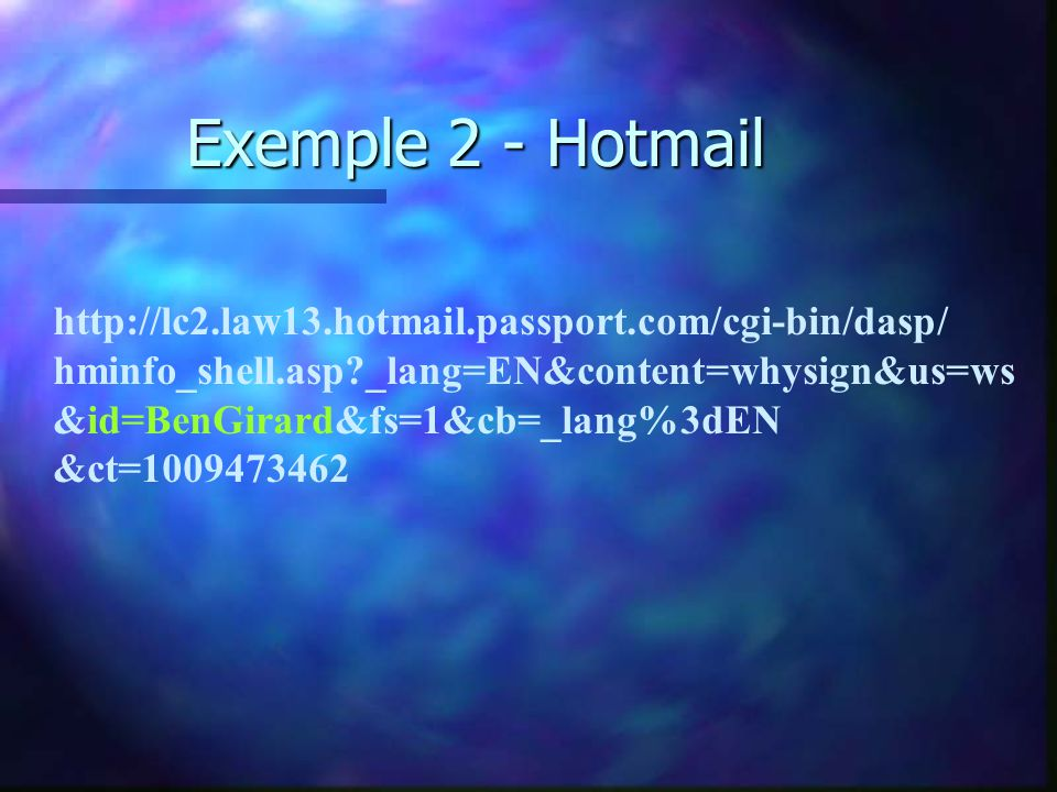 Exemple 2 - Hotmail http://lc2.law13.hotmail.passport.com/cgi-bin/dasp/ hminfo_shell.asp?_lang=EN&content=whysign&us=ws &id=BenGirard&fs=1&cb=_lang%3d