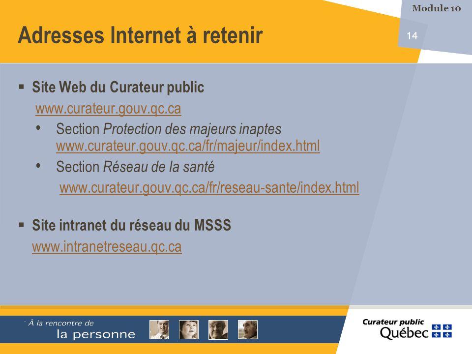 14 Adresses Internet à retenir Site Web du Curateur public www.curateur.gouv.qc.ca Section Protection des majeurs inaptes www.curateur.gouv.qc.ca/fr/majeur/index.html www.curateur.gouv.qc.ca/fr/majeur/index.html Section Réseau de la santé www.curateur.gouv.qc.ca/fr/reseau-sante/index.html Site intranet du réseau du MSSS www.intranetreseau.qc.ca ` Module 10